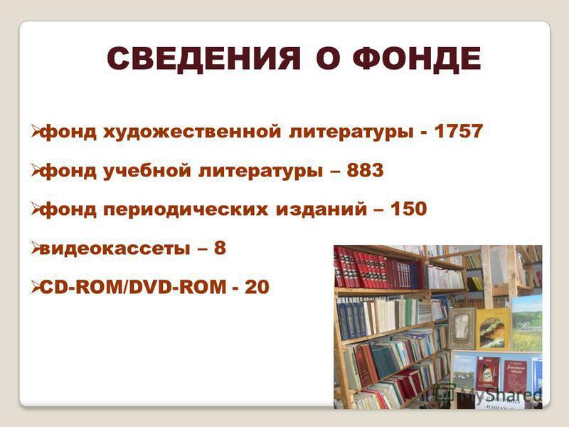 СВЕДЕНИЯ О ФОНДЕ фонд художественной литературы - 1757 фонд учебной литературы – 883 фонд периодических изданий – 150 видеокассеты – 8 CD-ROM/DVD-ROM - 20