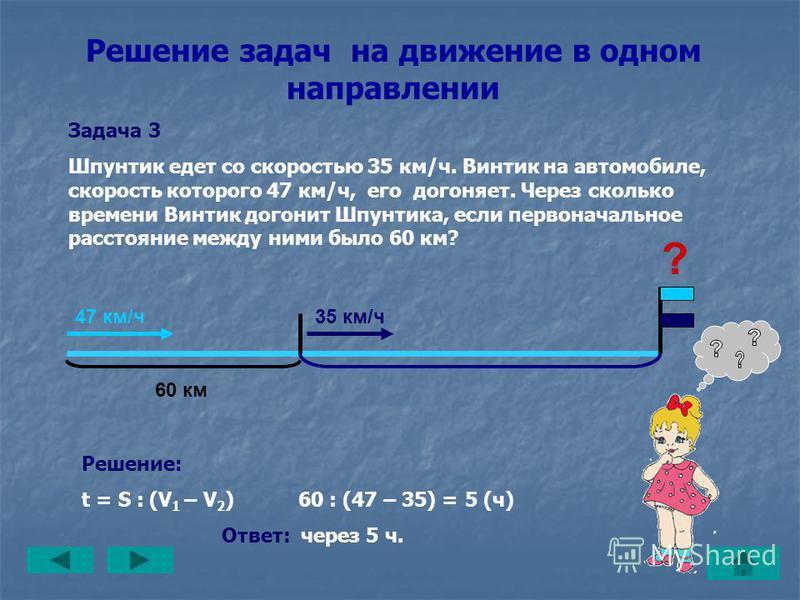 Задача 2 Винтик на автомобиле, скорость которого 47 км/ч, догоняет Шпунтика, который едет со скоростью 35 км/ч. Какое расстояние было между ними первоначально, если Винтик догнал Шпунтика через 5 часов? Решение задач на движение в одном направлении ?