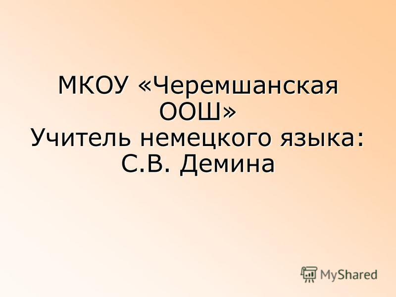 МКОУ «Черемшанская ООШ» Учитель немецкого языка: С.В. Демина