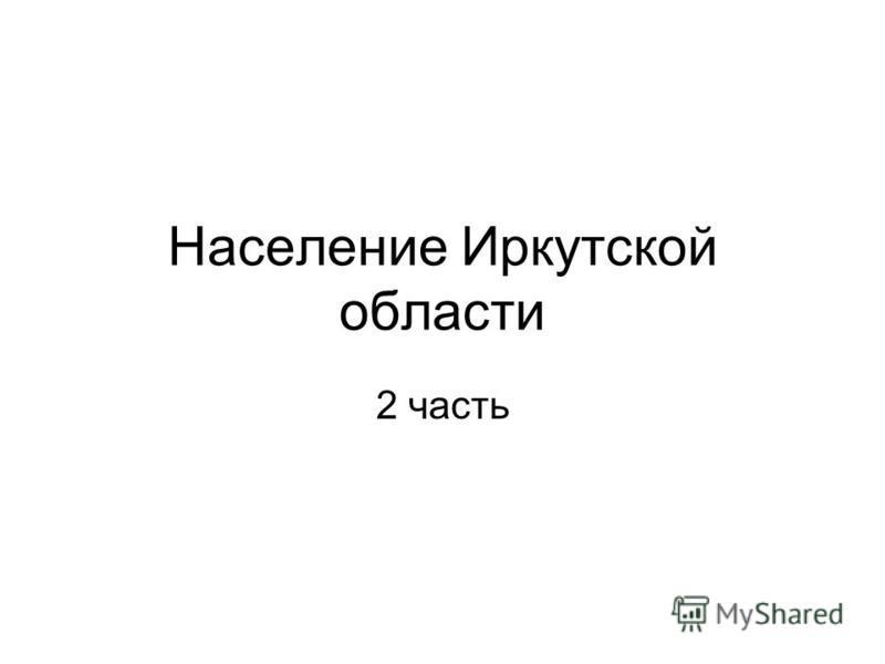 Население Иркутской области 2 часть