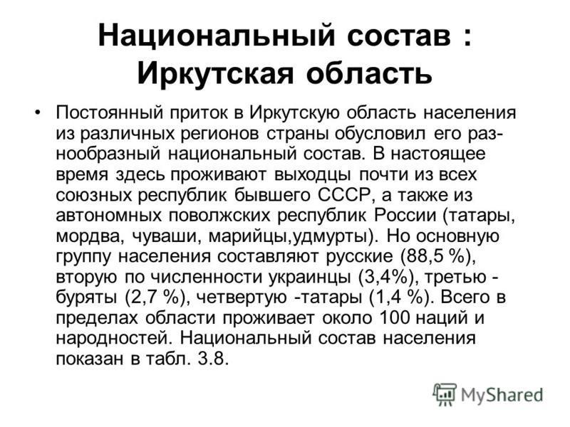 Национальный состав : Иркутская область Постоянный приток в Иркутскую область населения из различных регионов страны обусловил его раз нообразный национальный состав. В настоящее время здесь проживают выходцы почти из всех союзных республик бывше