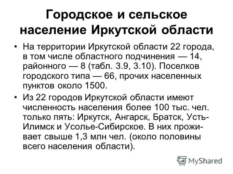 Городское и сельское население Иркутской области На территории Иркутской области 22 города, в том числе областного подчинения 14, районного 8 (табл. 3.9, 3.10). Поселков городского типа 66, прочих населенных пунктов около 1500. Из 22 городов Ирку