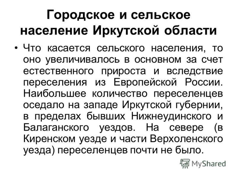Городское и сельское население Иркутской области Что касается сельского населения, то оно увеличивалось в основном за счет естественного прироста и вследствие переселения из Европейской России. Наибольшее количество переселенцев оседало на западе