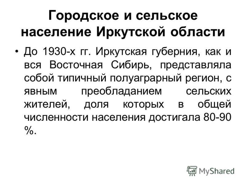 Городское и сельское население Иркутской области До 1930-х гг. Иркутская губерния, как и вся Восточная Сибирь, представляла собой типичный полу аграрный регион, с явным преобладанием сельских жителей, доля которых в общей численности населения дос