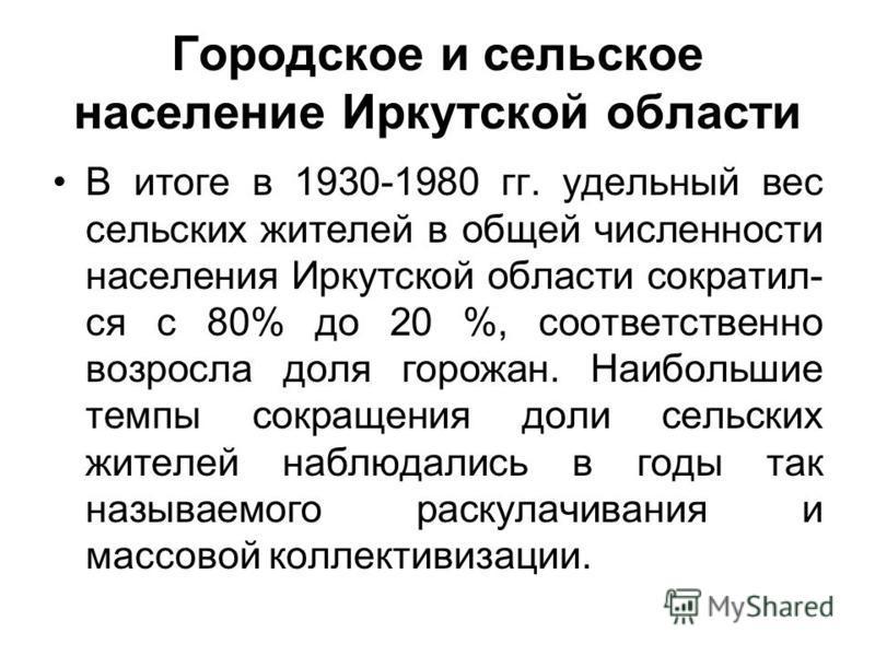 Городское и сельское население Иркутской области В итоге в 1930-1980 гг. удельный вес сельских жителей в общей численности населения Иркутской области сократил ся с 80% до 20 %, соответственно возросла доля горожан. Наибольшие темпы сокращения доли