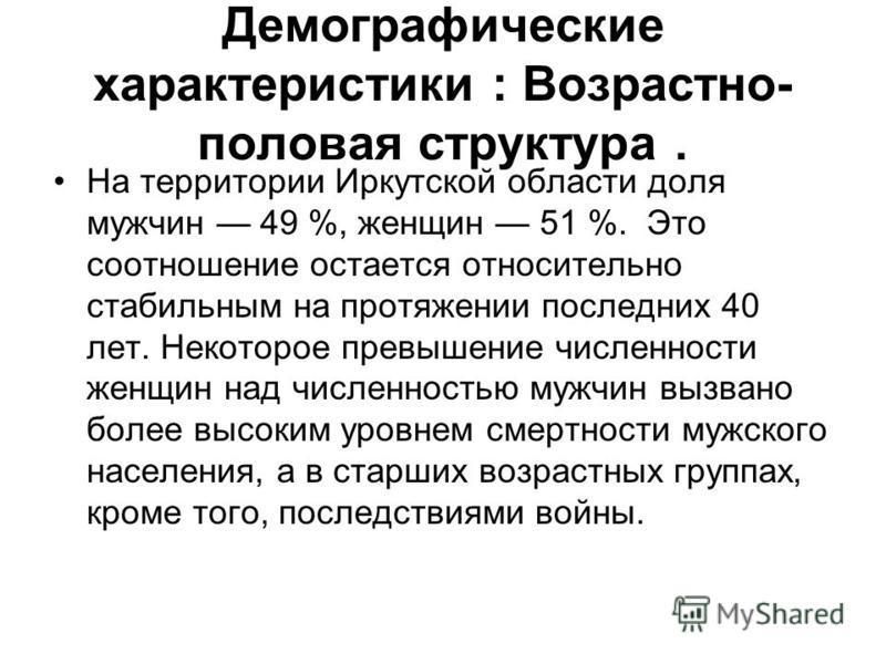 Демографические характеристики : Возрастно- половая структура. На территории Иркутской области доля мужчин 49 %, женщин 51 %. Это соотношение остается относительно стабильным на протяжении последних 40 лет. Некоторое превышение численности женщин на