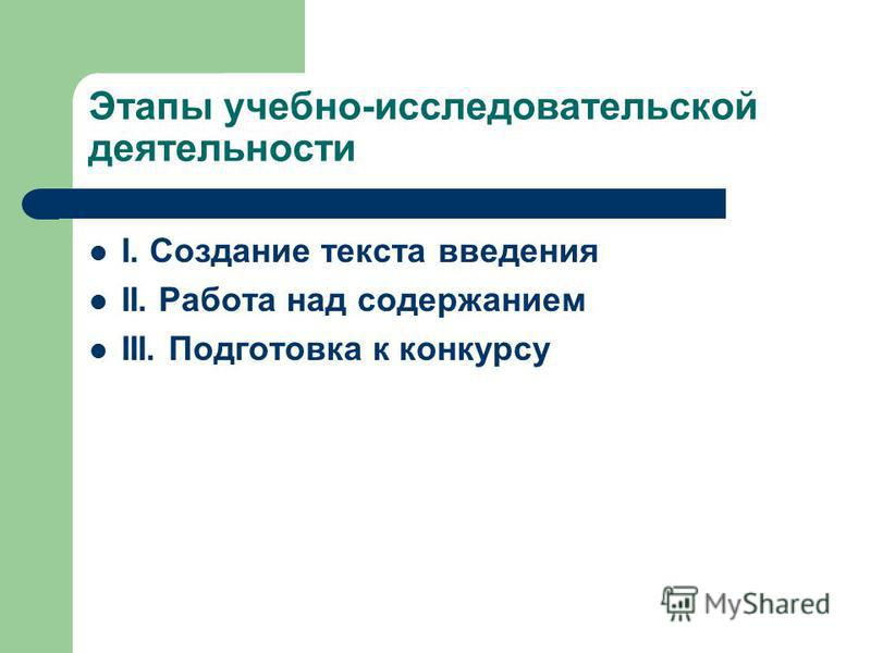 Этапы учебно-исследовательской деятельности I. Создание текста введения II. Работа над содержанием III. Подготовка к конкурсу