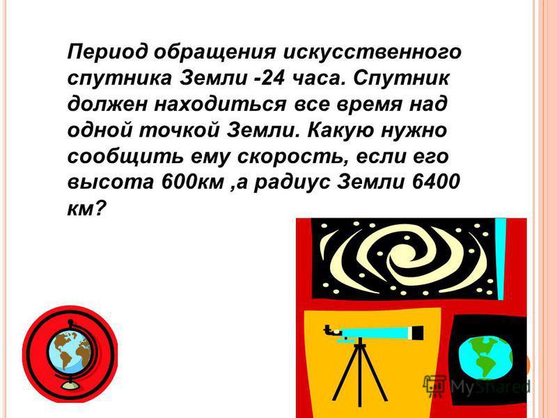 Период обращения искусственного спутника Земли -24 часа. Спутник должен находиться все время над одной точкой Земли. Какую нужно сообщить ему скорость, если его высота 600 км,а радиус Земли 6400 км?