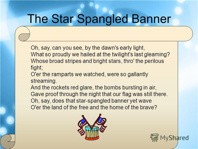 The Star Spangled Banner Oh, say, can you see, by the dawn's early light, What so proudly we hailed at the twilight's last gleaming? Whose broad stripes and bright stars, thro' the perilous fight; O'er the ramparts we watched, were so gallantly strea