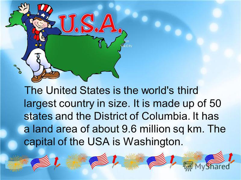 The United States is the world's third largest country in size. It is made up of 50 states and the District of Columbia. It has a land area of about 9.6 million sq km. The capital of the USA is Washington.