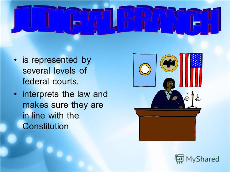 is represented by several levels of federal courts. interprets the law and makes sure they are in line with the Constitution