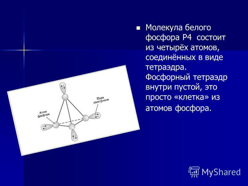Молекула белого фосфора Р4 состоит из четырёх атомов, соединённых в виде тетраэдра. Фосфорный тетраэдр внутри пустой, это просто «клетка» из атомов фосфора.