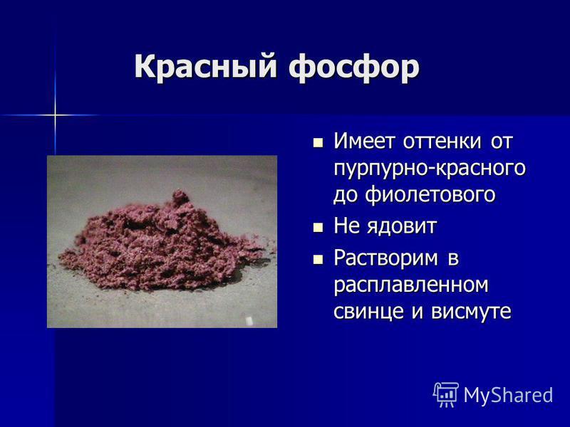 Красный фосфор Красный фосфор Имеет оттенки от пурпурно-красного до фиолетового Имеет оттенки от пурпурно-красного до фиолетового Не ядовит Не ядовит Растворим в расплавленном свинце и висмуте Растворим в расплавленном свинце и висмуте