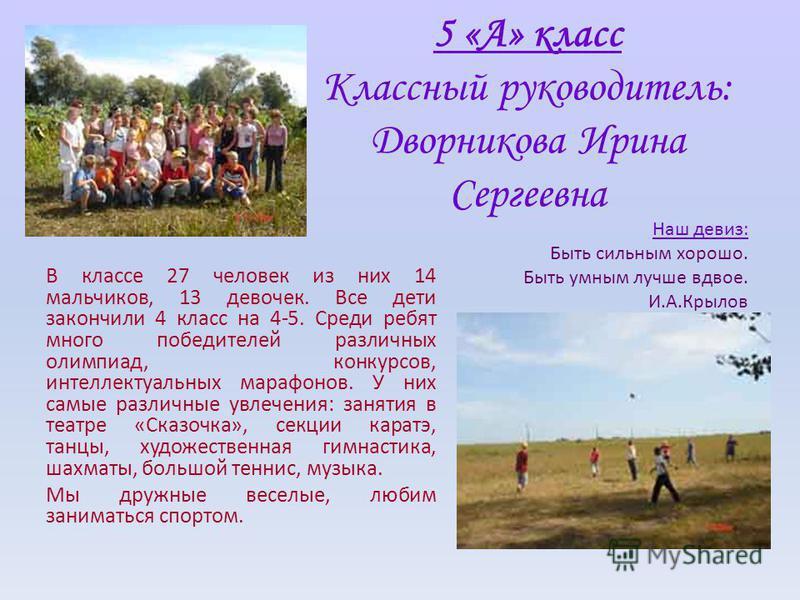 5 «А» класс Классный руководитель: Дворникова Ирина Сергеевна В классе 27 человек из них 14 мальчиков, 13 девочек. Все дети закончили 4 класс на 4-5. Среди ребят много победителей различных олимпиад, конкурсов, интеллектуальных марафонов. У них самые