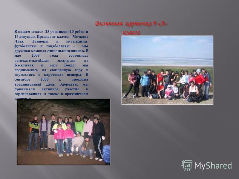 Визитная карточка 9 «А» класса В нашем классе 25 учеников : 10 ребят и 15 девушек. Президент класса – Чечкова Лиза. Танцоры и музыканты, футболисты и гандболисты - мы дружная команда единомышленников. В мае 2008 года состоялась увлекательнейшая экску