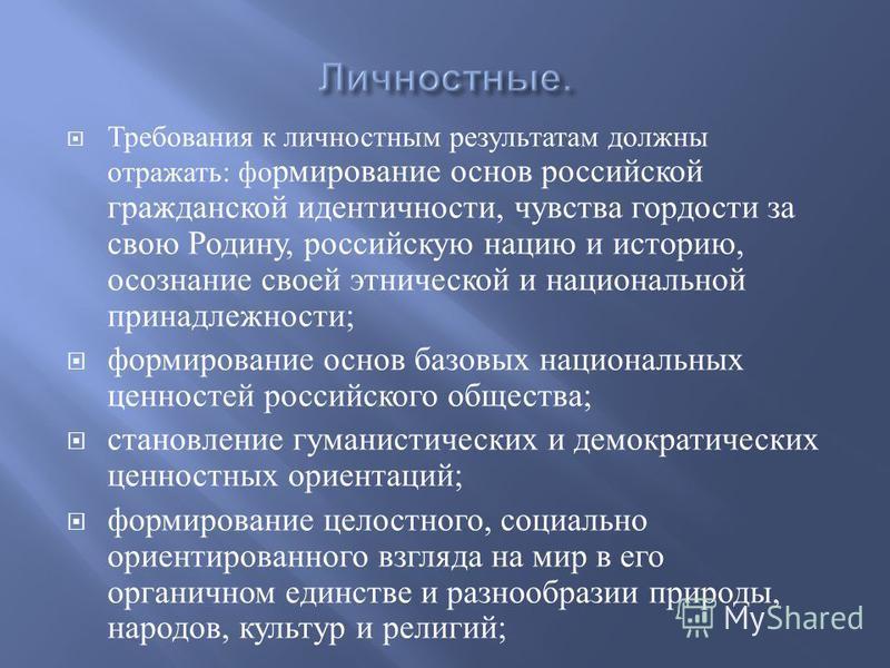 Требования к личностным результатам должны отражать : формирование основ российской гражданской идентичности, чувства гордости за свою Родину, российскую нацию и историю, осознание своей этнической и национальной принадлежности ; формирование основ б
