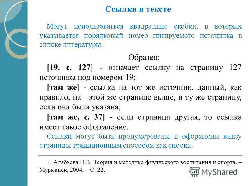 Ссылки в тексте Могут использоваться квадратные скобки, в которых указывается порядковый номер цитируемого источника в списке литературы. Образец: [19, с. 127] - означает ссылку на страницу 127 источника под номером 19; [там же] - ссылка на тот же ис