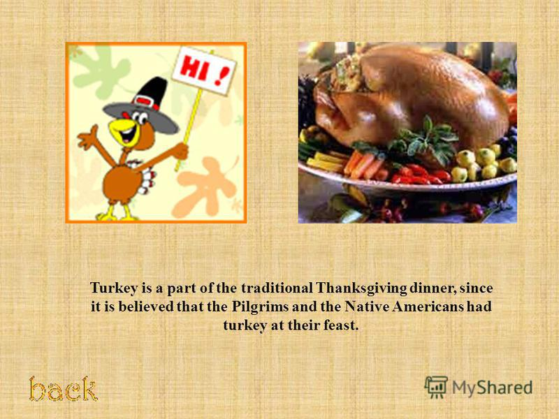 Turkey is a part of the traditional Thanksgiving dinner, since it is believed that the Pilgrims and the Native Americans had turkey at their feast.