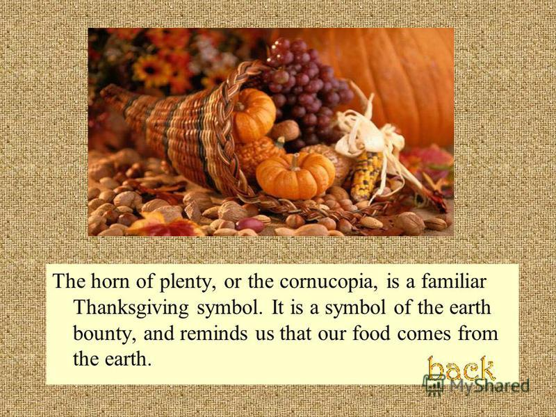The horn of plenty, or the cornucopia, is a familiar Thanksgiving symbol. It is a symbol of the earth bounty, and reminds us that our food comes from the earth.