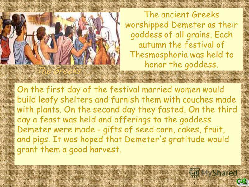 On the first day of the festival married women would build leafy shelters and furnish them with couches made with plants. On the second day they fasted. On the third day a feast was held and offerings to the goddess Demeter were made - gifts of seed