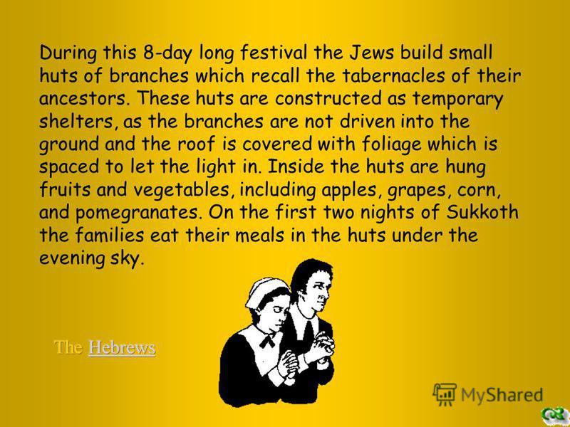 During this 8-day long festival the Jews build small huts of branches which recall the tabernacles of their ancestors. These huts are constructed as temporary shelters, as the branches are not driven into the ground and the roof is covered with folia