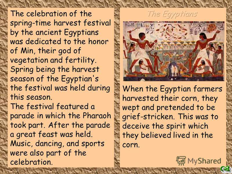 The celebration of the spring-time harvest festival by the ancient Egyptians was dedicated to the honor of Min, their god of vegetation and fertility. Spring being the harvest season of the Egyptian's the festival was held during this season. The fes