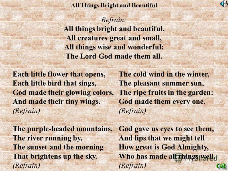All Things Bright and Beautiful Refrain: All things bright and beautiful, All creatures great and small, All things wise and wonderful: The Lord God made them all. Each little flower that opens, Each little bird that sings, God made their glowing col