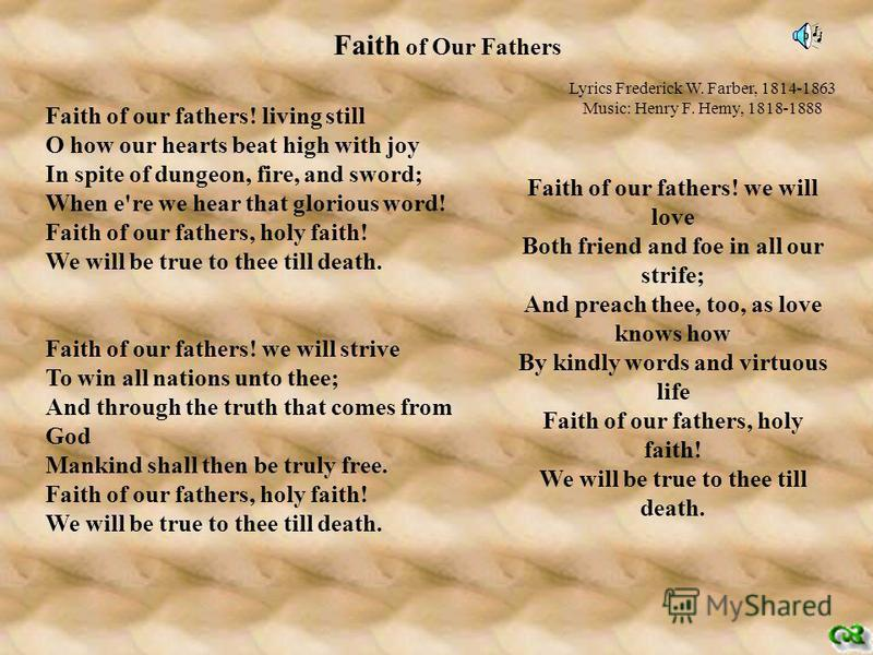 Faith of Our Fathers Faith of our fathers! living still O how our hearts beat high with joy In spite of dungeon, fire, and sword; When e're we hear that glorious word! Faith of our fathers, holy faith! We will be true to thee till death. Faith of our