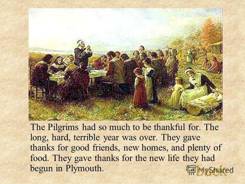 The Pilgrims had so much to be thankful for. The long, hard, terrible year was over. They gave thanks for good friends, new homes, and plenty of food. They gave thanks for the new life they had begun in Plymouth.