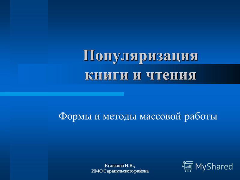 Еговкина Н.В., ИМО Сарапульского района Популяризация книги и чтения Формы и методы массовой работы