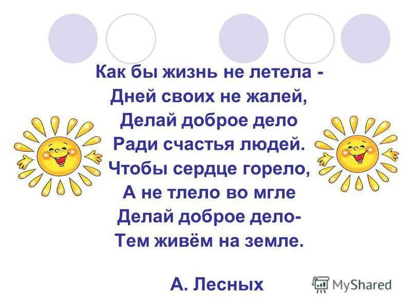 Как бы жизнь не летела - Дней своих не жалей, Делай доброе дело Ради счастья людей. Чтобы сердце горело, А не тлело во мгле Делай доброе дело- Тем живём на земле. А. Лесных