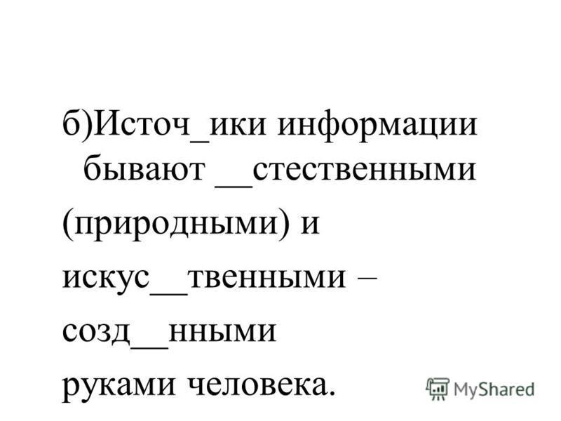 Вставьте пропущенные буквы а)От источи__ков инф_рмации мы получаем зрит_линую, слух_вою, _бонятелиную, ос_зателиную и вкус_вою информацию.
