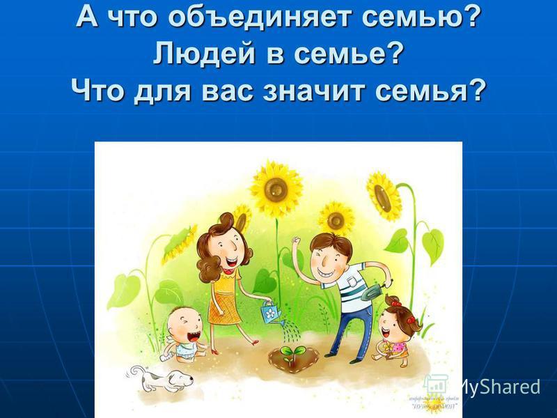 А что объединяет семью? Людей в семье? Что для вас значит семья?