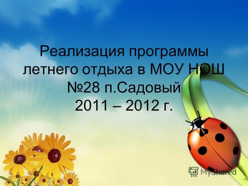 Реализация программы летнего отдыха в МОУ НОШ 28 п.Садовый 2011 – 2012 г.