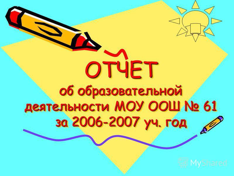 ОТЧЕТ об образовательной деятельности МОУ ООШ 61 за 2006-2007 уч. год