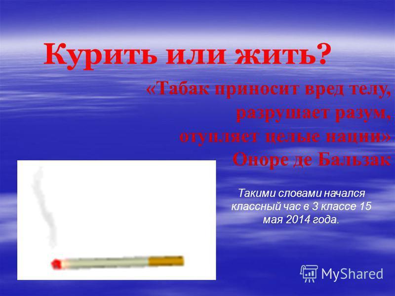 Курить или жить? «Табак приносит вред телу, разрушает разум, отупляет целые нации» Оноре де Бальзак Такими словами начался классный час в 3 классе 15 мая 2014 года.