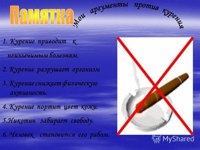 1. Курение приводит к неизлечимым болезням. 2. Курение разрушает организм 3. Курение снижает физическую активность. 4. Курение портит цвет кожи. 5. Никотин забирает свободу. 6. Человек становится его рабом.