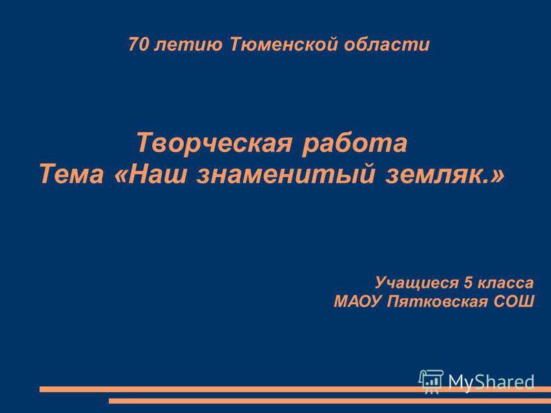 Творческая работа Тема «Наш знаменитый земляк.» 70 летию Тюменской области Учащиеся 5 класса МАОУ Пятковская СОШ