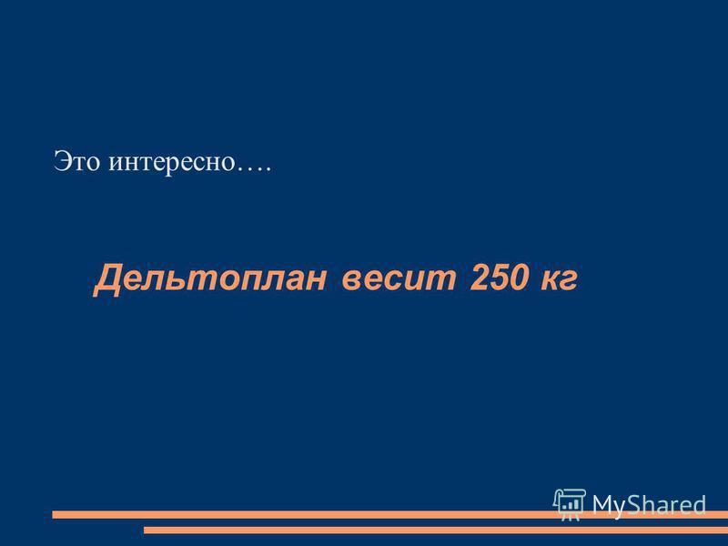 Дельтоплан весит 250 кг Это интересно….