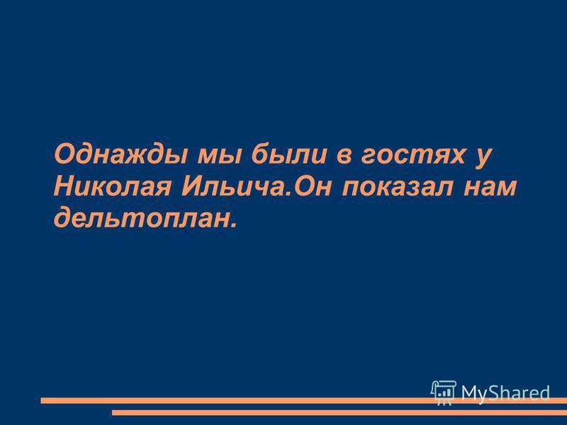 Однажды мы были в гостях у Николая Ильича.Он показал нам дельтаплан.