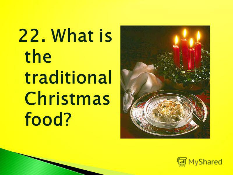 22. What is the traditional Christmas food?