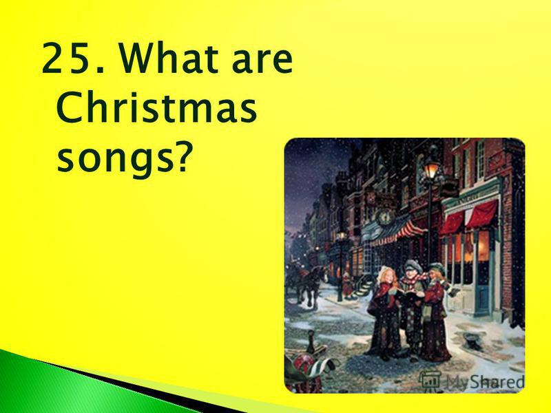 25. What are Christmas songs?