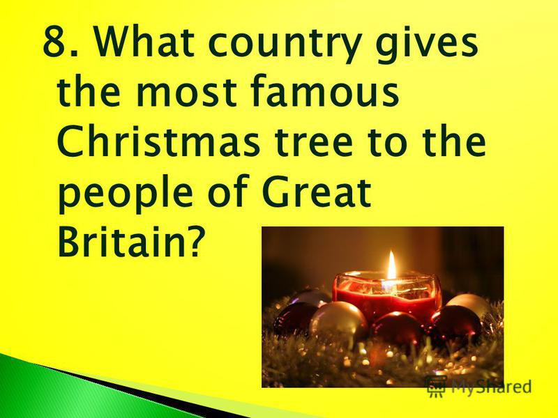 8. What country gives the most famous Christmas tree to the people of Great Britain?