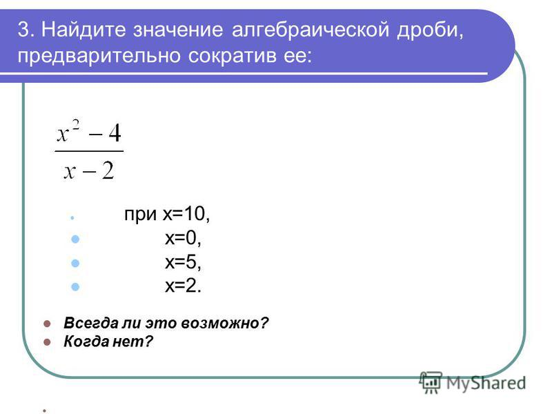 3. Найдите значение алгебраической дроби, предварительно сократив ее: при х=10, х=0, х=5, х=2. Всегда ли это возможно? Когда нет?