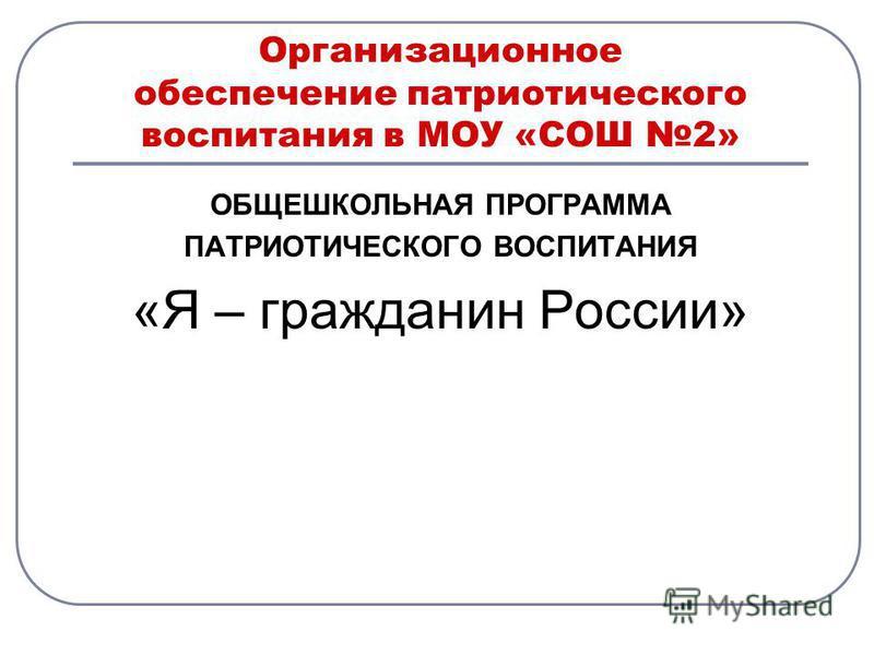 Организационное обеспечение патриотического воспитания в МОУ «СОШ 2» ОБЩЕШКОЛЬНАЯ ПРОГРАММА ПАТРИОТИЧЕСКОГО ВОСПИТАНИЯ «Я – гражданин России»