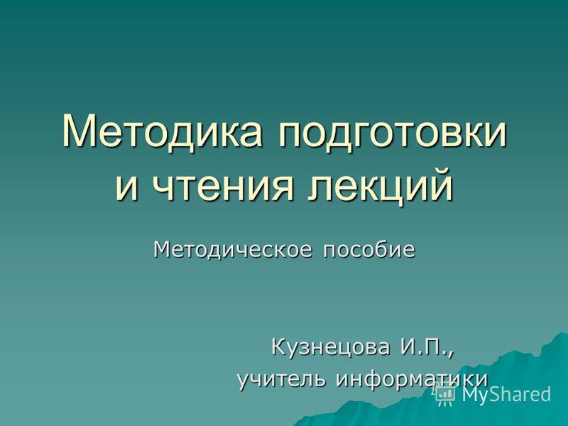 Методика подготовки и чтения лекций Методическое пособие Кузнецова И.П., учитель информатики