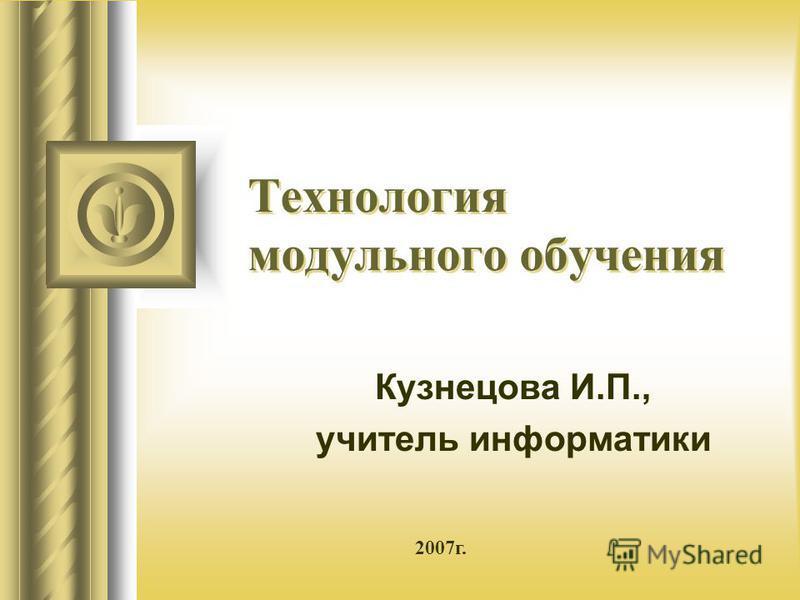 Технология модульного обучения Кузнецова И.П., учитель информатики 2007 г.