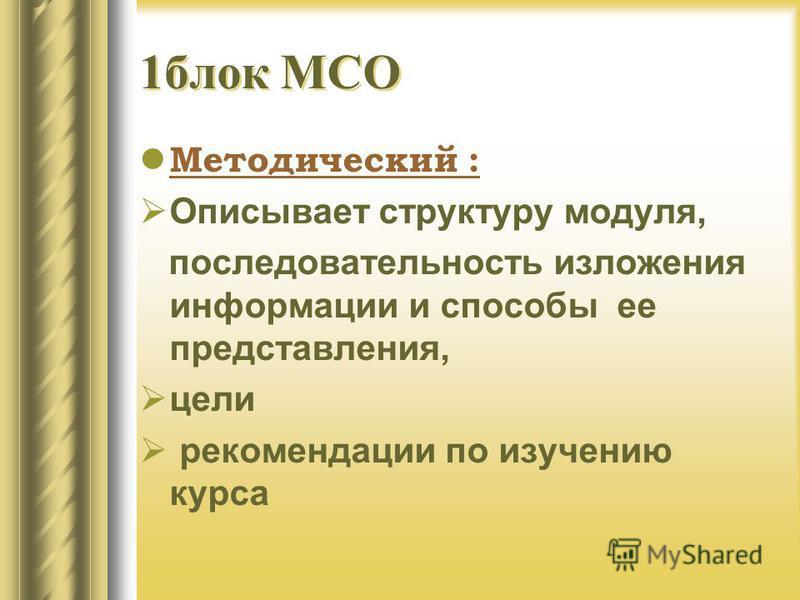 1 блок МСО Методический : Описывает структуру модуля, последовательность изложения информации и способы ее представления, цели рекомендации по изучению курса