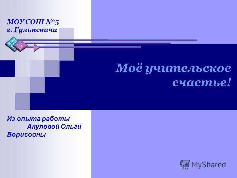 Моё учительское счастье! Из опыта работы Акуловой Ольги Борисовны МОУ СОШ 5 г. Гулькевичи