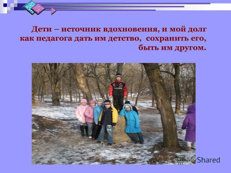 Дети – источник вдохновения, и мой долг как педагога дать им детство, сохранить его, быть им другом.